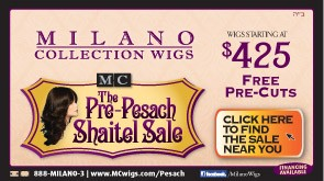 MILANO Wigs Pesach Sale - European Hair Wigs starting @ $425 per wig + FREE Pre-Cuts.
